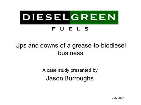 July 2007 Ups and downs of a grease-to-biodiesel business A case study presented by Jason Burroughs.