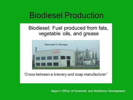 "Biodiesel Production Biodiesel: Fuel produced from fats, vegetable oils, and grease ""Cross between a brewery and soap manufacturer"" Mayor's Office of Economic."