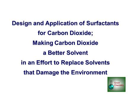 Design and Application of Surfactants for Carbon Dioxide; Making Carbon Dioxide a Better Solvent in an Effort to Replace Solvents that Damage the Environment.