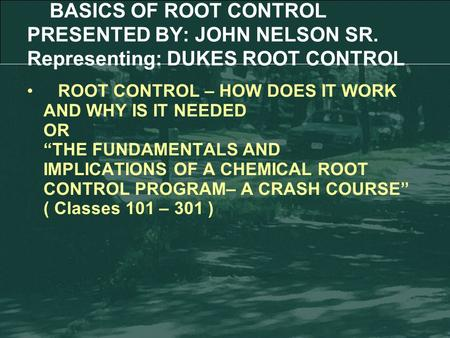 "ROOT CONTROL – HOW DOES IT WORK AND WHY IS IT NEEDED OR ""THE FUNDAMENTALS AND IMPLICATIONS OF A CHEMICAL ROOT CONTROL PROGRAM– A CRASH COURSE"" ( Classes."