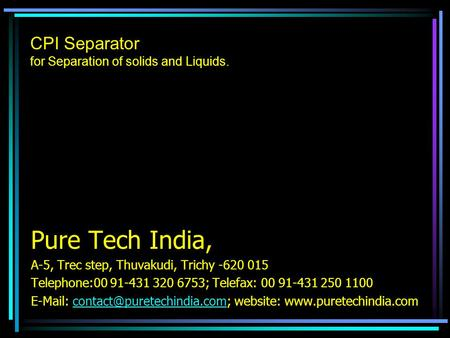 CPI Separator for Separation of solids and Liquids. Pure Tech India, A-5, Trec step, Thuvakudi, Trichy -620 015 Telephone:00 91-431 320 6753; Telefax: