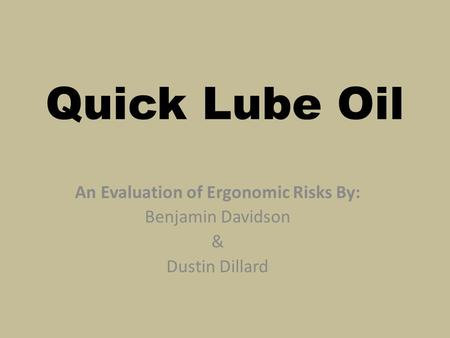 Quick Lube Oil An Evaluation of Ergonomic Risks By: Benjamin Davidson & Dustin Dillard.