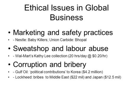 Ethical Issues in Global Business Marketing and safety practices - Nestle: Baby Killers; Union Carbide: Bhopal Sweatshop and labour abuse - Wal-Mart's.