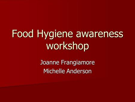 Food Hygiene awareness workshop Joanne Frangiamore Michelle Anderson.