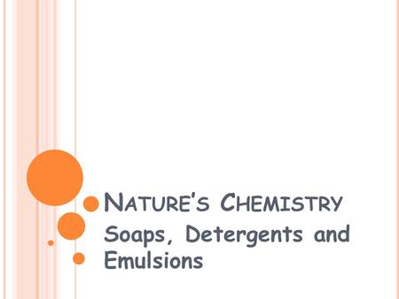 N ATURE ' S C HEMISTRY Soaps, Detergents and Emulsions.