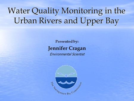 Water Quality Monitoring in the Urban Rivers and Upper Bay Presented by: Jennifer Cragan Environmental Scientist.