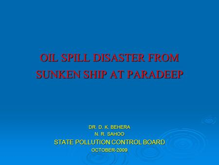 OIL SPILL DISASTER FROM SUNKEN SHIP AT PARADEEP DR. D. K. BEHERA N. R. SAHOO STATE POLLUTION CONTROL BOARD OCTOBER-2009.