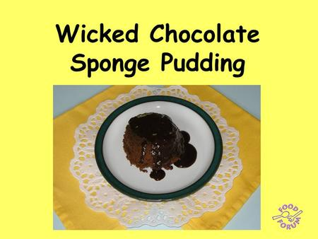Wicked Chocolate Sponge Pudding. Ingredients: 55g butter or margarine, 55g caster sugar, 55g SR flour, 1 x 5ml spoon baking powder, 1 x 15ml spoon cocoa.