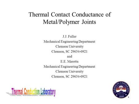 Thermal Contact Conductance of Metal/Polymer Joints J.J. Fuller Mechanical Engineering Department Clemson University Clemson, SC 29634-0921 and E.E. Marotta.