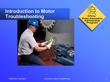 ©2004 Fluke Corporation Introduction to Motor Troubleshooting 1 Introduction to Motor Troubleshooting.