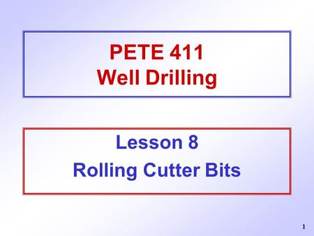 1 PETE 411 Well Drilling Lesson 8 Rolling Cutter Bits.