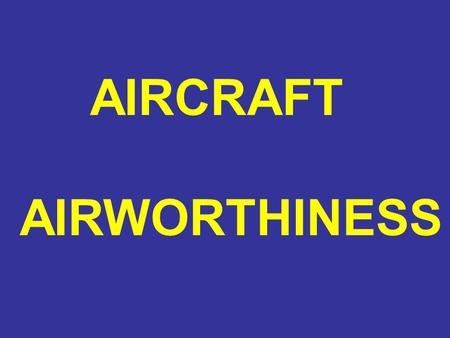 AIRCRAFT AIRWORTHINESS. AIRCRAFT AIRWORTHINESS WHAT IS AIRWORTHY?