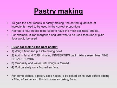 Pastry making To gain the best results in pastry making, the correct quantities of ingredients need to be used in the correct proportions. Half fat to.
