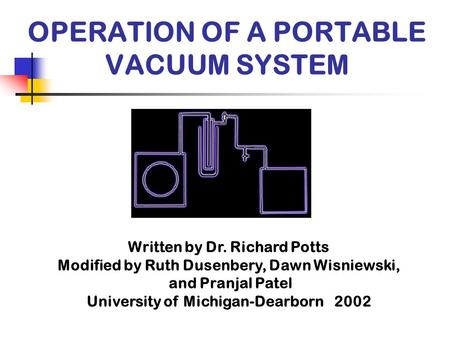 OPERATION OF A PORTABLE VACUUM SYSTEM Written by Dr. Richard Potts Modified by Ruth Dusenbery, Dawn Wisniewski, and Pranjal Patel University of Michigan-Dearborn.