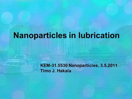 Nanoparticles in lubrication KEM-31.5530 Nanoparticles, 3.5.2011 Timo J. Hakala.