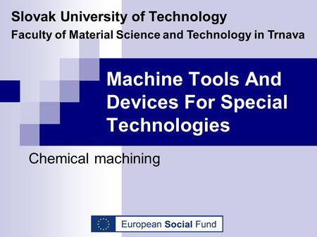 Machine Tools And Devices For Special Technologies Chemical machining Slovak University of Technology Faculty of Material Science and Technology in Trnava.