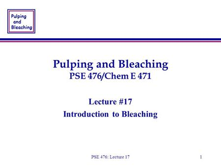 Pulping and Bleaching PSE 476: Lecture 171 Pulping and Bleaching PSE 476/Chem E 471 Lecture #17 Introduction to Bleaching Lecture #17 Introduction to Bleaching.