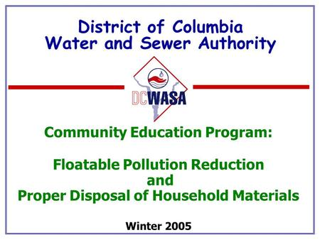 District of Columbia Water and Sewer Authority Community Education Program: Floatable Pollution Reduction and Proper Disposal of Household Materials Winter.