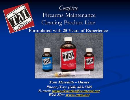 Complete Firearms Maintenance Cleaning Product Line Formulated with 25 Years of Experience Tom Meredith – Owner Phone/Fax: (260) 485-5389