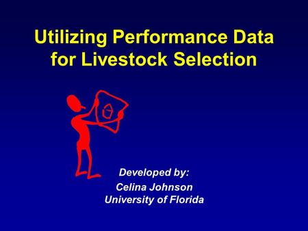 Utilizing Performance Data for Livestock Selection Developed by: Celina Johnson University of Florida.