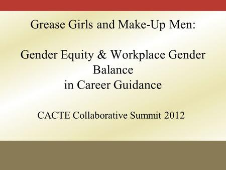 CACTE Collaborative Summit 2012 Grease Girls and Make-Up Men: Gender Equity & Workplace Gender Balance in Career Guidance.