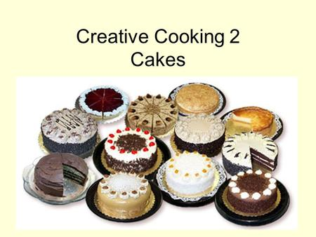 Creative Cooking 2 Cakes. Cakes are a quick baked product Generally of a light consistency.