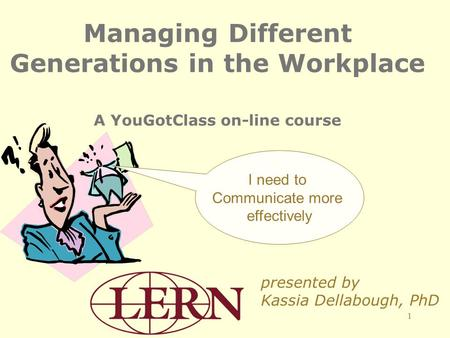 1 Managing Different Generations in the Workplace A YouGotClass on-line course presented by Kassia Dellabough, PhD I need to Communicate more effectively.