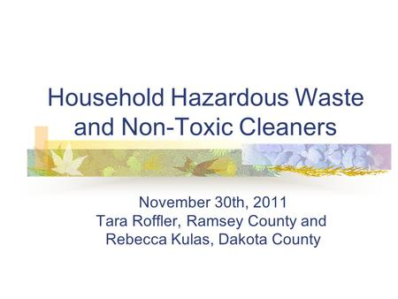 Household Hazardous Waste and Non-Toxic Cleaners November 30th, 2011 Tara Roffler, Ramsey County and Rebecca Kulas, Dakota County.