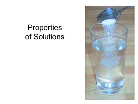 Properties of Solutions. A Solution is A homogeneous mixture The substances in the mixture are in the same physical state (solid, liquid, or gas)