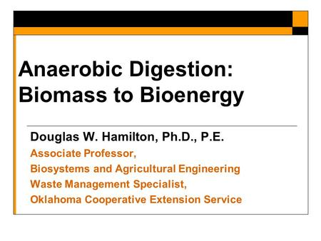 Anaerobic Digestion: Biomass to Bioenergy Douglas W. Hamilton, Ph.D., P.E. Associate Professor, Biosystems and Agricultural Engineering Waste Management.