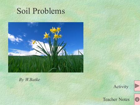 By W.Batke Teacher Notes Activity Soil Problems Pick your problem: Gardening Problem 2 You are a famous soil specialist who helps people with their problems.