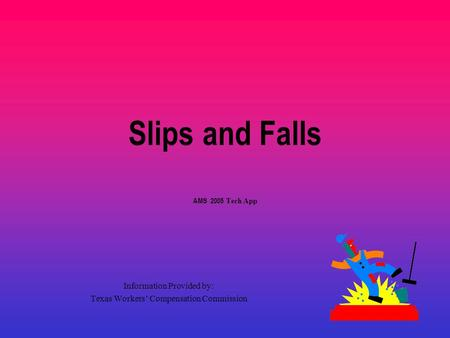 Slips and Falls AMS 2005 Tech App Information Provided by: Texas Workers' Compensation Commission.