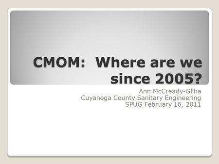 CMOM: Where are we since 2005? Ann McCready-Gliha Cuyahoga County Sanitary Engineering SPUG February 16, 2011.