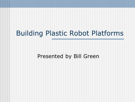 Building Plastic Robot Platforms Presented by Bill Green.