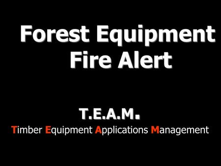 T.E.A.M. Timber Equipment Applications Management Forest Equipment Fire Alert Fire Alert.