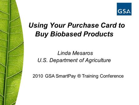 Using Your Purchase Card to Buy Biobased Products Linda Mesaros U.S. Department of Agriculture 2010 GSA SmartPay ® Training Conference.