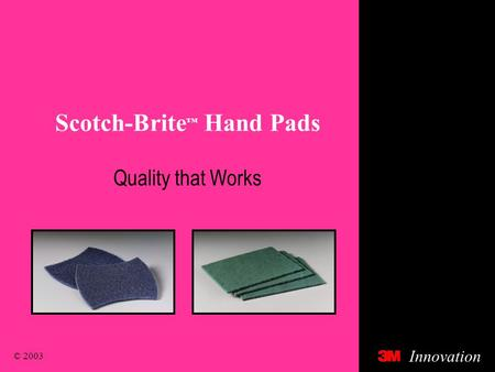 © 2003 Innovation Scotch-Brite ™ Hand Pads Quality that Works.