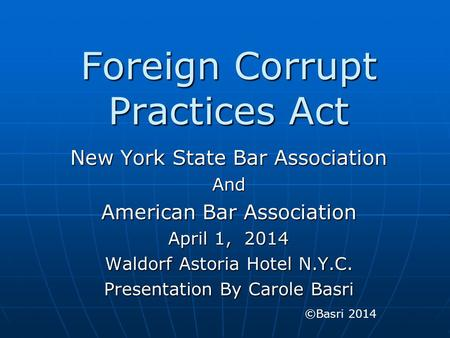 Foreign Corrupt Practices Act New York State Bar Association And American Bar Association April 1, 2014 Waldorf Astoria Hotel N.Y.C. Presentation By Carole.