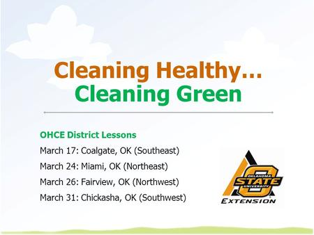 Cleaning Healthy… Cleaning Green OHCE District Lessons March 17: Coalgate, OK (Southeast) March 24: Miami, OK (Northeast) March 26: Fairview, OK (Northwest)