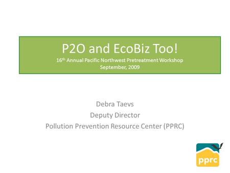 P2O and EcoBiz Too! 16 th Annual Pacific Northwest Pretreatment Workshop September, 2009 Debra Taevs Deputy Director <strong>Pollution</strong> Prevention Resource Center.