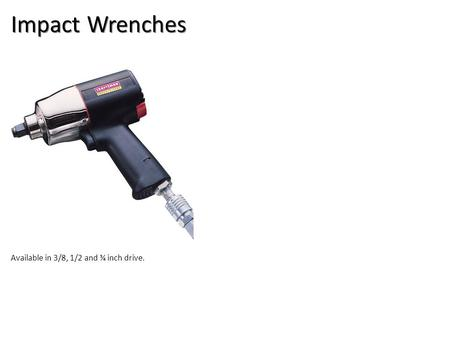 Impact Wrenches Available in 3/8, 1/2 and ¾ inch drive.