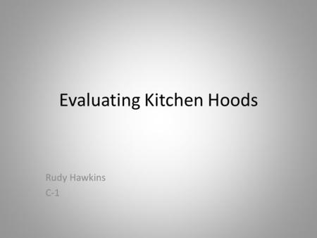 Evaluating Kitchen Hoods Rudy Hawkins C-1. Hood Designs and Categories - Background o Commercial Kitchen Hoods have two designs: o Exhaust Hoods o Grease.