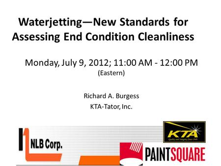 Waterjetting—New Standards for Assessing End Condition Cleanliness Monday, July 9, 2012; 11:00 AM - 12:00 PM (Eastern) Richard A. Burgess KTA-Tator, Inc.