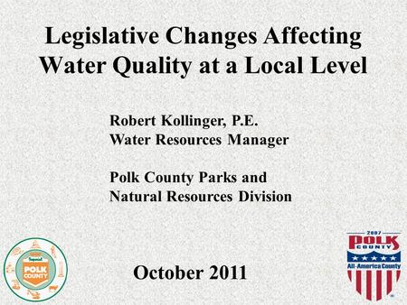 Legislative Changes Affecting Water Quality at a Local Level October 2011 Robert Kollinger, P.E. Water Resources Manager Polk County Parks and Natural.