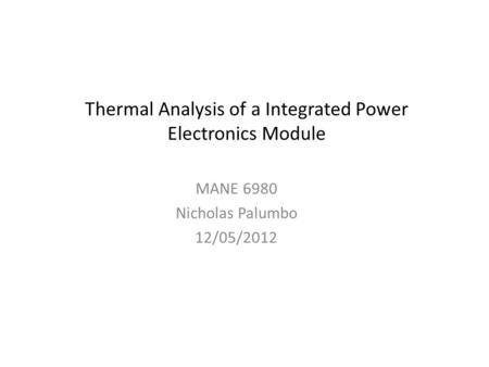 Thermal Analysis of a Integrated Power Electronics Module MANE 6980 Nicholas Palumbo 12/05/2012.