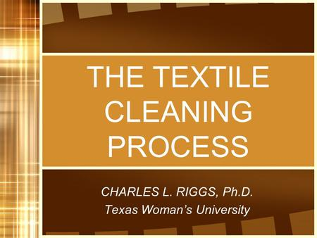 THE TEXTILE CLEANING PROCESS CHARLES L. RIGGS, Ph.D. Texas Woman's University.
