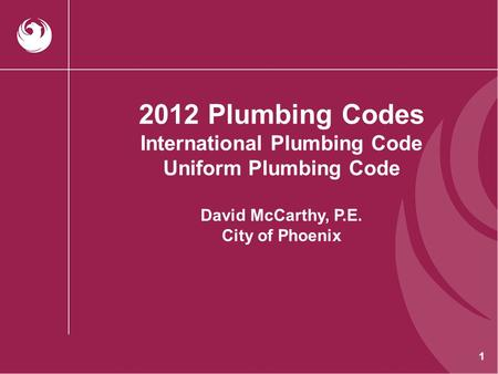 2012 Plumbing Codes International Plumbing Code Uniform Plumbing Code David McCarthy, P.E. City of Phoenix.