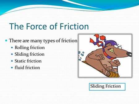 The Force of Friction There are many types of friction Rolling friction Sliding friction Static friction fluid friction Sliding Friction.