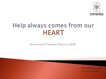 International Comenius Project at GJAR From matter of the heart To the heart of matter.