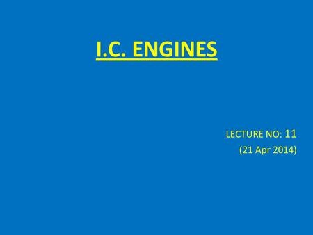 I.C. ENGINES LECTURE NO: 11 (21 Apr 2014) Air Required to Burn Fuel 1 kg of H requires 8 kg O 1 kg of C requires 2.66kg O 1 kg of S requires 1kg O 1.